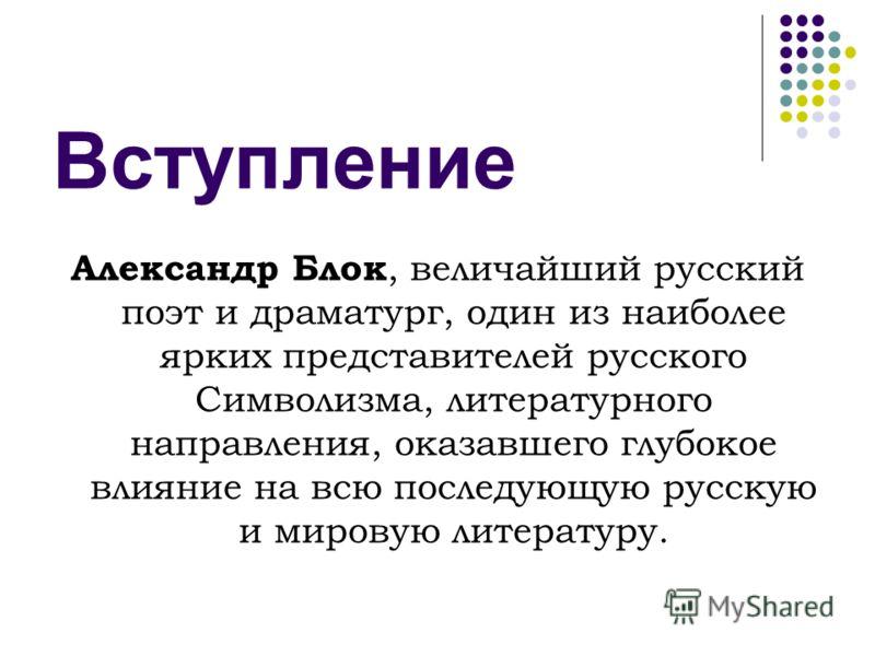 Вступление Александр Блок, величайший русский поэт и драматург, один из наиболее ярких представителей русского Символизма, литературного направления, оказавшего глубокое влияние на всю последующую русскую и мировую литературу.