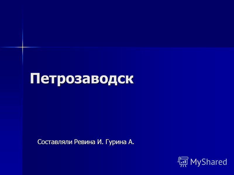 Петрозаводск Составляли Ревина И. Гурина А.