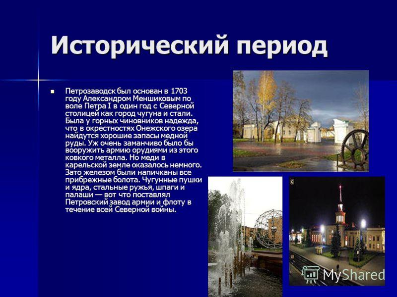 Исторический период Петрозаводск был основан в 1703 году Александром Меншиковым по воле Петра I в один год с Северной столицей как город чугуна и стали. Была у горных чиновников надежда, что в окрестностях Онежского озера найдутся хорошие запасы медн