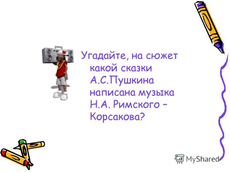 Угадайте, на сюжет какой сказки А.С.Пушкина написана музыка Н.А. Римского – Корсакова?