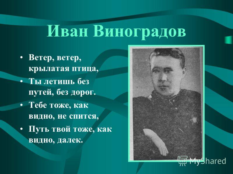 Иван Виноградов Ветер, ветер, крылатая птица, Ты летишь без путей, без дорог. Тебе тоже, как видно, не спится, Путь твой тоже, как видно, далек.