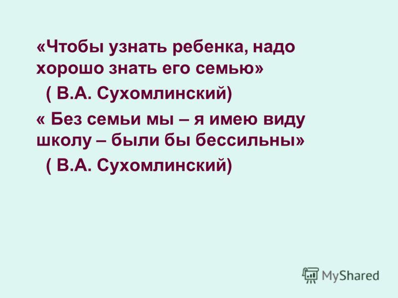 «Чтобы узнать ребенка, надо хорошо знать его семью» ( В.А. Сухомлинский) « Без семьи мы – я имею виду школу – были бы бессильны» ( В.А. Сухомлинский)