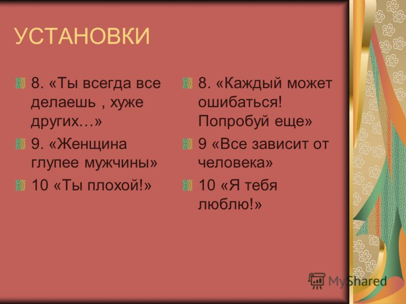 УСТАНОВКИ 8. «Ты всегда все делаешь, хуже других…» 9. «Женщина глупее мужчины» 10 «Ты плохой!» 8. «Каждый может ошибаться! Попробуй еще» 9 «Все зависит от человека» 10 «Я тебя люблю!»