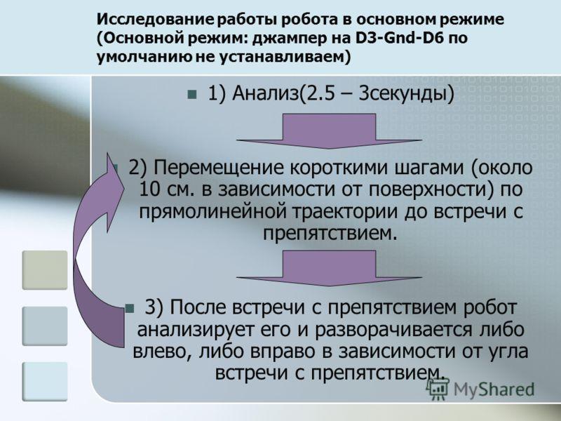 Исследование работы робота в основном режиме (Основной режим: джампер на D3-Gnd-D6 по умолчанию не устанавливаем) 1) Анализ(2.5 – 3секунды) 2) Перемещение короткими шагами (около 10 см. в зависимости от поверхности) по прямолинейной траектории до вст