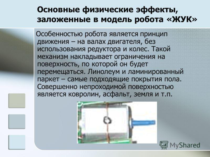 Основные физические эффекты, заложенные в модель робота «ЖУК» Особенностью робота является принцип движения – на валах двигателя, без использования редуктора и колес. Такой механизм накладывает ограничения на поверхность, по которой он будет перемеща