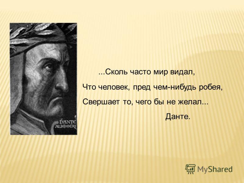 ...Сколь часто мир видал, Что человек, пред чем-нибудь робея, Свершает то, чего бы не желал... Данте.