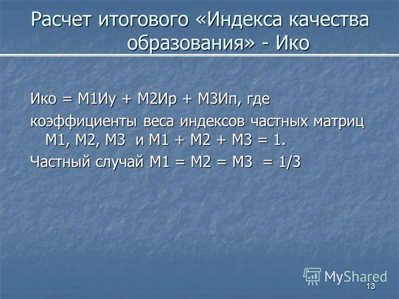 13 Расчет итогового «Индекса качества образования» - Ико Ико = М1Иу + М2Ир + М3Ип, где коэффициенты веса индексов частных матриц М1, М2, М3 и М1 + М2 + М3 = 1. Частный случай М1 = М2 = М3 = 1/3