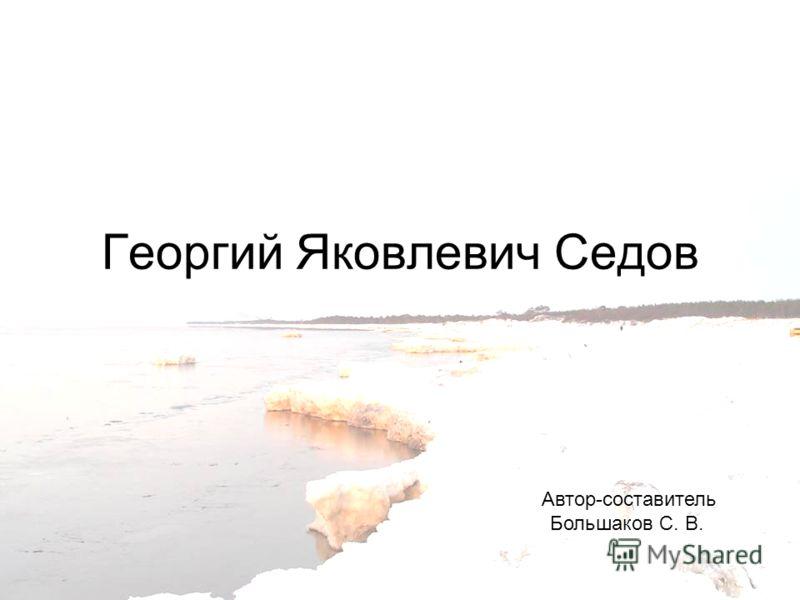 Георгий Яковлевич Седов Автор-составитель Большаков С. В.