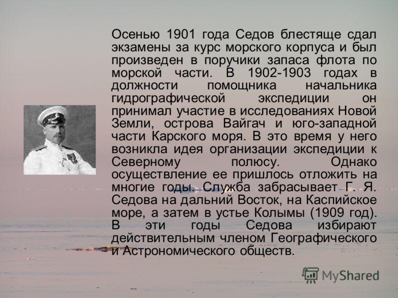 Осенью 1901 года Седов блестяще сдал экзамены за курс морского корпуса и был произведен в поручики запаса флота по морской части. В 1902-1903 годах в должности помощника начальника гидрографической экспедиции он принимал участие в исследованиях Новой