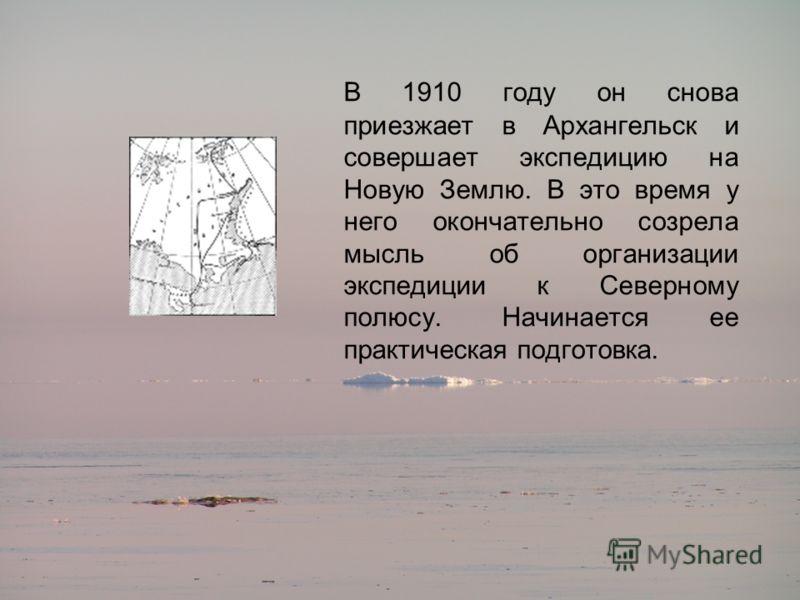 В 1910 году он снова приезжает в Архангельск и совершает экспедицию на Новую Землю. В это время у него окончательно созрела мысль об организации экспедиции к Северному полюсу. Начинается ее практическая подготовка.