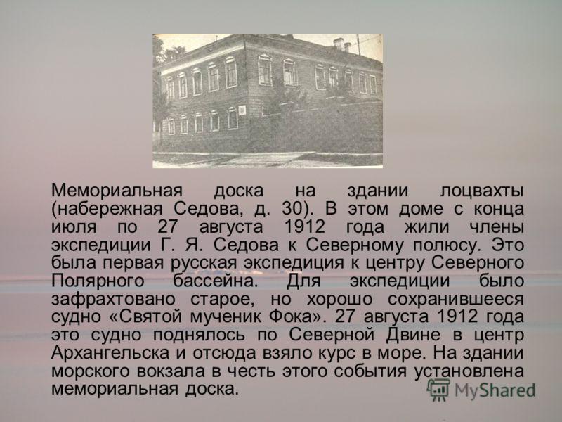 Мемориальная доска на здании лоцвахты (набережная Седова, д. 30). В этом доме с конца июля по 27 августа 1912 года жили члены экспедиции Г. Я. Седова к Северному полюсу. Это была первая русская экспедиция к центру Северного Полярного бассейна. Для эк
