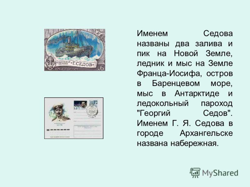 Именем Седова названы два залива и пик на Новой Земле, ледник и мыс на Земле Франца-Иосифа, остров в Баренцевом море, мыс в Антарктиде и ледокольный пароход Георгий Седов. Именем Г. Я. Седова в городе Архангельске названа набережная.