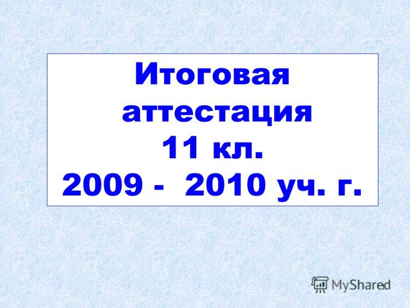 1 Итоговая аттестация 11 кл. 2009 - 2010 уч. г.