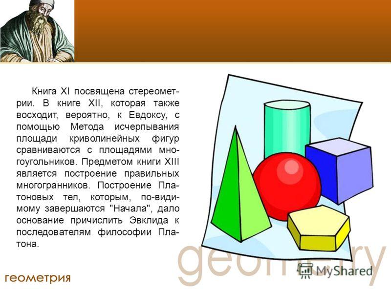Книга XI посвящена стереомет- рии. В книге XII, которая также восходит, вероятно, к Евдоксу, с помощью Метода исчерпывания площади криволинейных фигур сравниваются с площадями мно- гоугольников. Предметом книги XIII является построение правильных мно