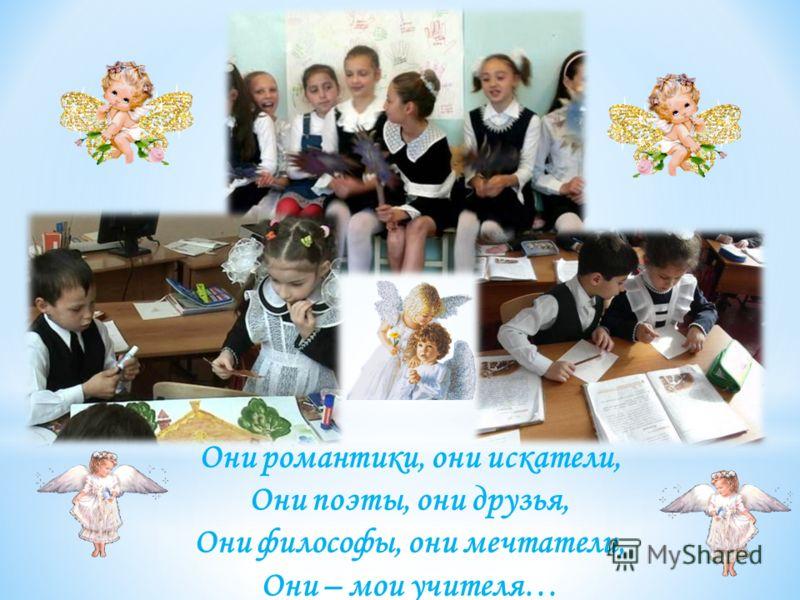 Они романтики, они искатели, Они поэты, они друзья, Они философы, они мечтатели, Они – мои учителя…