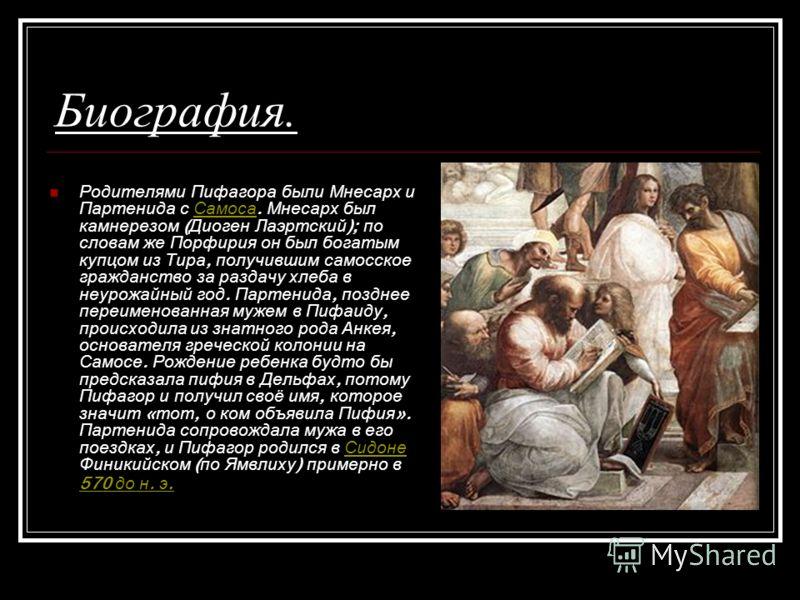 Биография. Родителями Пифагора были Мнесарх и Партенида с Самоса. Мнесарх был камнерезом ( Диоген Лаэртский ); по словам же Порфирия он был богатым купцом из Тира, получившим самосское гражданство за раздачу хлеба в неурожайный год. Партенида, поздне
