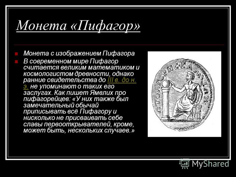 Монета «Пифагор» Монета с изображением Пифагора В современном мире Пифагор считается великим математиком и космологистом древности, однако ранние свидетельства до III в. до н. э. не упоминают о таких его заслугах. Как пишет Ямвлих про пифагорейцев: «