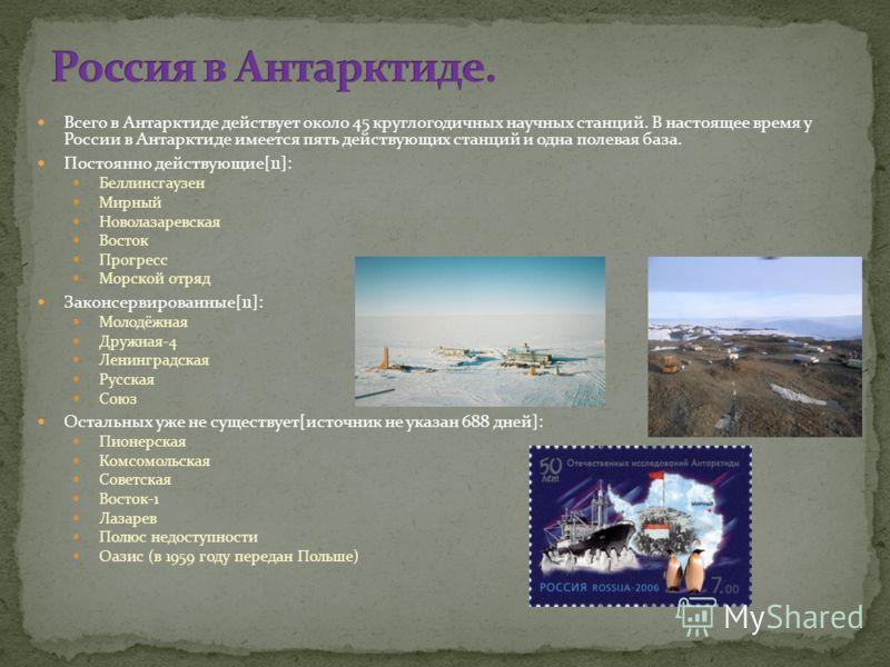 Всего в Антарктиде действует около 45 круглогодичных научных станций. В настоящее время у России в Антарктиде имеется пять действующих станций и одна полевая база. Постоянно действующие[11]: Беллинсгаузен Мирный Новолазаревская Восток Прогресс Морско