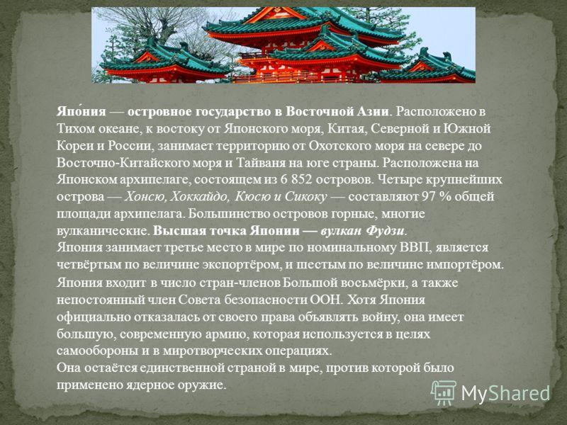 Япония островное государство в Восточной Азии. Расположено в Тихом океане, к востоку от Японского моря, Китая, Северной и Южной Кореи и России, занимает территорию от Охотского моря на севере до Восточно-Китайского моря и Тайваня на юге страны. Распо