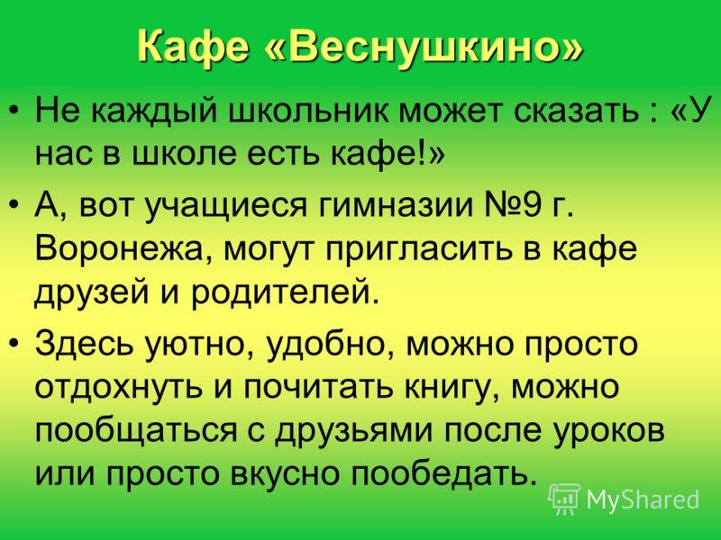 Кафе «Веснушкино» Не каждый школьник может сказать : «У нас в школе есть кафе!» А, вот учащиеся гимназии 9 г. Воронежа, могут пригласить в кафе друзей и родителей. Здесь уютно, удобно, можно просто отдохнуть и почитать книгу, можно пообщаться с друзь