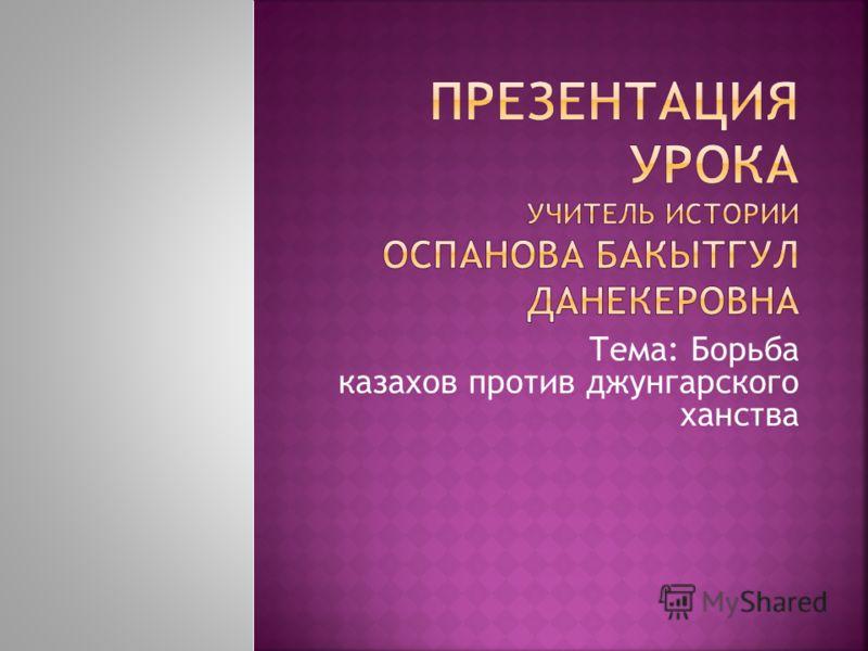 Тема: Борьба казахов против джунгарского ханства