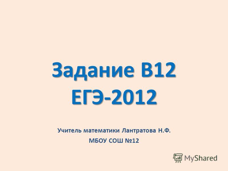 Задание В12 ЕГЭ-2012 Учитель математики Лантратова Н.Ф. МБОУ СОШ 12