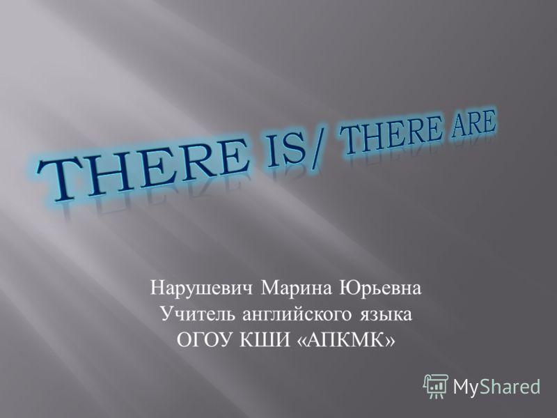 Нарушевич Марина Юрьевна Учитель английского языка ОГОУ КШИ « АПКМК »