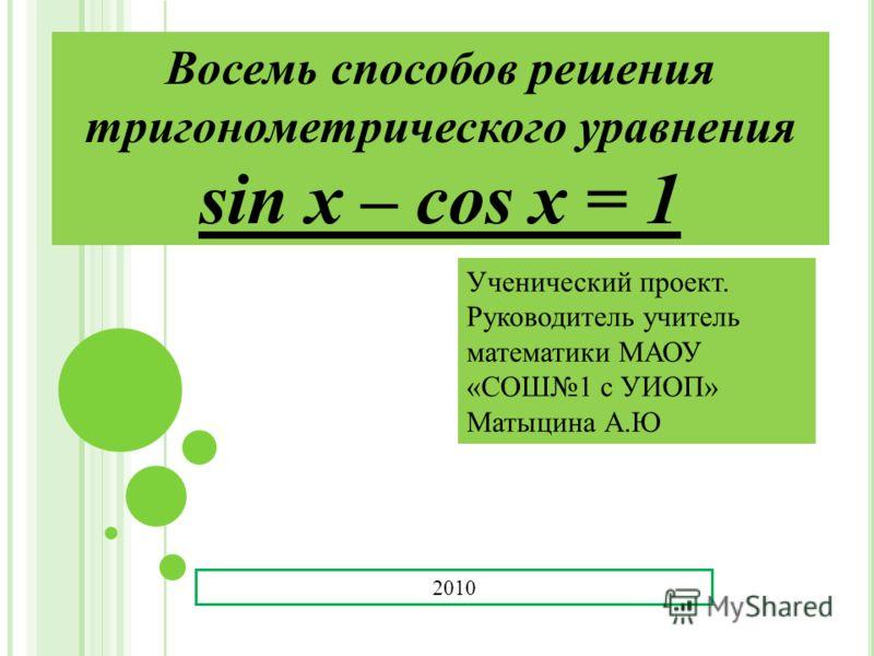 Восемь способов решения тригонометрического уравнения sin x – cos x = 1 Ученический проект. Руководитель учитель математики МАОУ «СОШ1 с УИОП» Матыцина А.Ю 2010