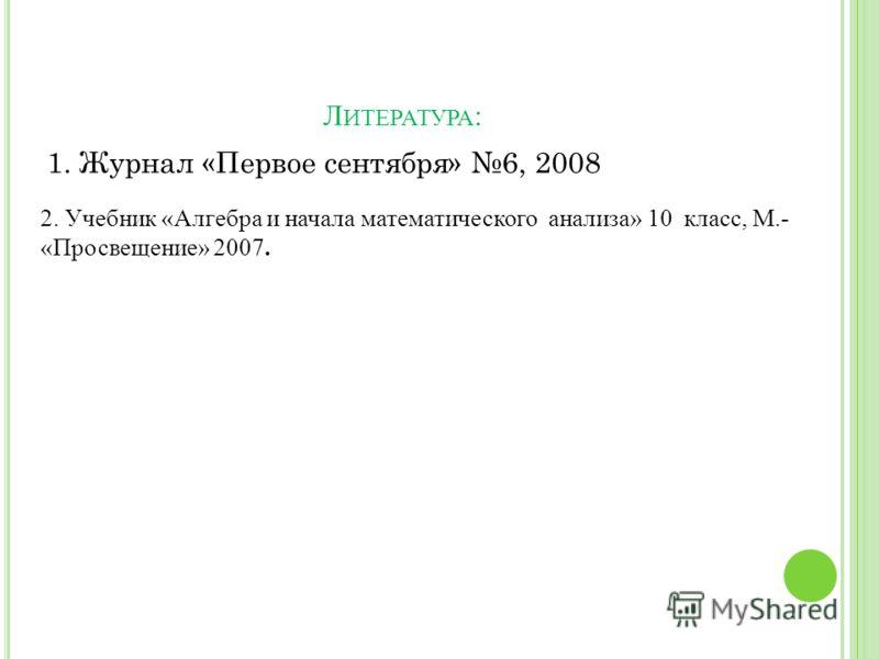 Л ИТЕРАТУРА : 1. Журнал «Первое сентября» 6, 2008 2. Учебник «Алгебра и начала математического анализа» 10 класс, М.- «Просвещение» 2007.