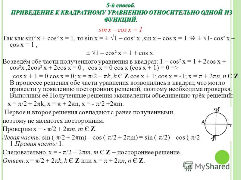 sin x – cos x = 1 Так как sin² x + cos² x = 1, то sin x = ± 1 – cos² x,sin x – cos x = 1 ± 1- cos² x – cos x = 1, ± 1 – cos² x = 1 + cos x. Возведём обе части полученного уравнения в квадрат: 1 – cos² x = 1 + 2cos x + cos²x,2cos² x + 2cos x = 0, cos
