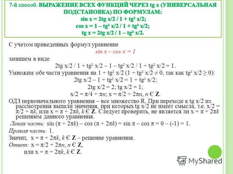 С учетом приведенных формул уравнение sin x – cos x = 1 запишем в виде 2tg x/2 / 1 + tg² x/2 – 1 – tg² x/2 / 1 + tg² x/2 = 1. Умножим обе части уравнения на 1 + tg² x/2 (1 + tg² x/2 0, так как tg² x/2 0): 2tg x/2 – 1 + tg² x/2 = 1 + tg² x/2; 2tg x/2