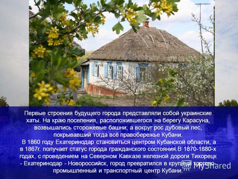 Первые строения будущего города представляли собой украинские хаты. На краю поселения, расположившегося на берегу Карасуна, возвышались сторожевые башни; а вокруг рос дубовый лес, покрывавший тогда всё правобережье Кубани. В 1860 году Екатеринодар ст