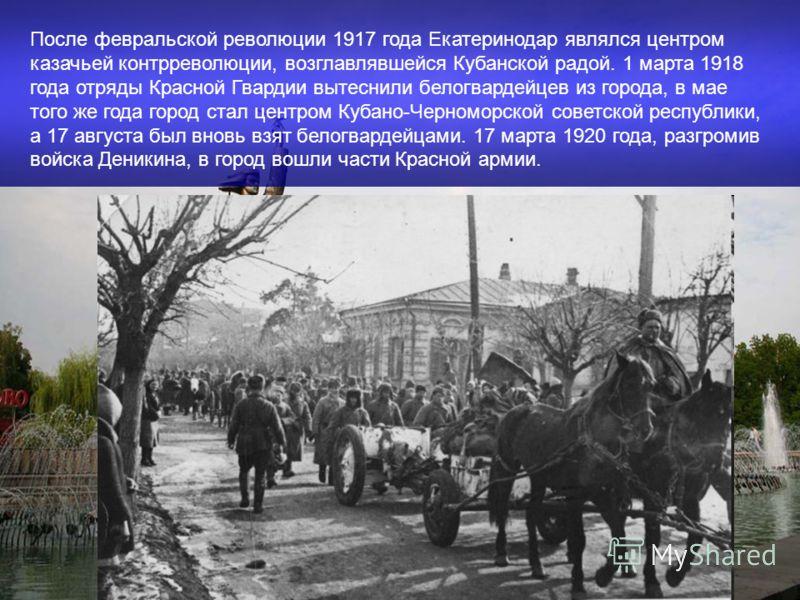 После февральской революции 1917 года Екатеринодар являлся центром казачьей контрреволюции, возглавлявшейся Кубанской радой. 1 марта 1918 года отряды Красной Гвардии вытеснили белогвардейцев из города, в мае того же года город стал центром Кубано-Чер