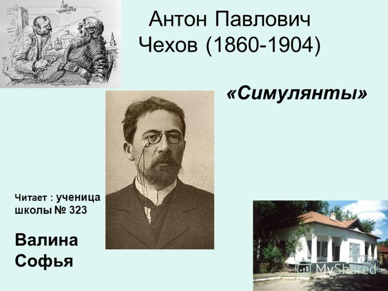 Антон Павлович Чехов (1860-1904) «Симулянты» Читает : ученица школы 323 Валина Софья