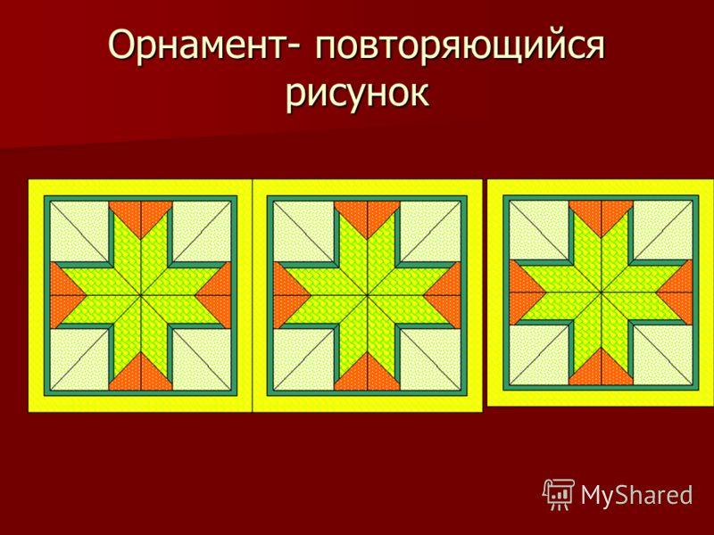Орнамент- повторяющийся рисунок