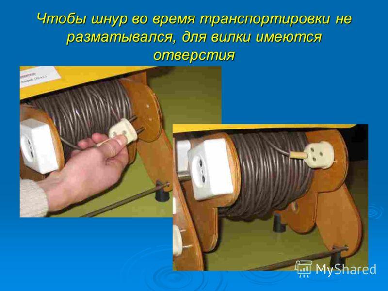 Чтобы шнур во время транспортировки не разматывался, для вилки имеются отверстия