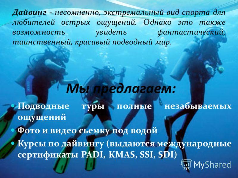 Мы предлагаем: Подводные туры полные незабываемых ощущений Фото и видео сьемку под водой Курсы по дайвингу (выдаются международные сертификаты PADI, KMAS, SSI, SDI) Дайвинг - несомненно, экстремальный вид спорта для любителей острых ощущений. Однако