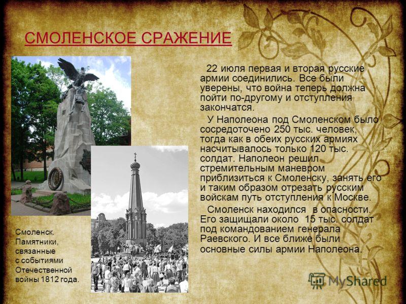 СМОЛЕНСКОЕ СРАЖЕНИЕ 22 июля первая и вторая русские армии соединились. Все были уверены, что война теперь должна пойти по-другому и отступления закончатся. У Наполеона под Смоленском было сосредоточено 250 тыс. человек, тогда как в обеих русских арми