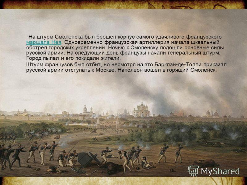 На штурм Смоленска был брошен корпус самого удачливого французского маршала Нея. Одновременно французская артиллерия начала шквальный обстрел городских укреплений. Ночью к Смоленску подошли основные силы русской армии. На следующий день французы нача