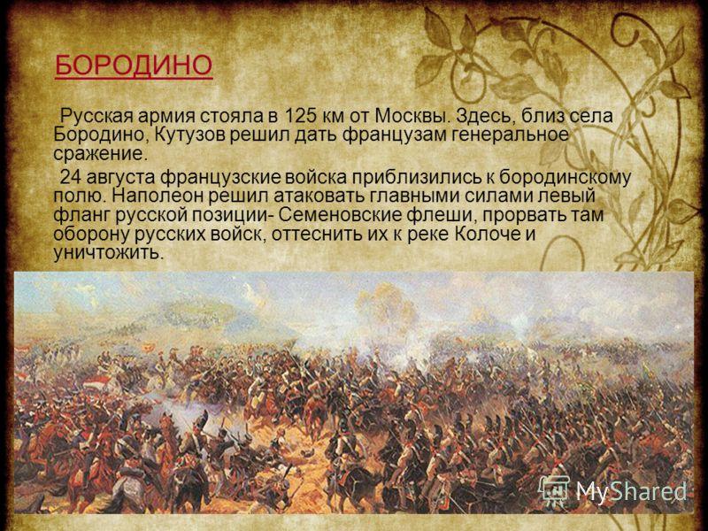 БОРОДИНО Русская армия стояла в 125 км от Москвы. Здесь, близ села Бородино, Кутузов решил дать французам генеральное сражение. 24 августа французские войска приблизились к бородинскому полю. Наполеон решил атаковать главными силами левый фланг русск