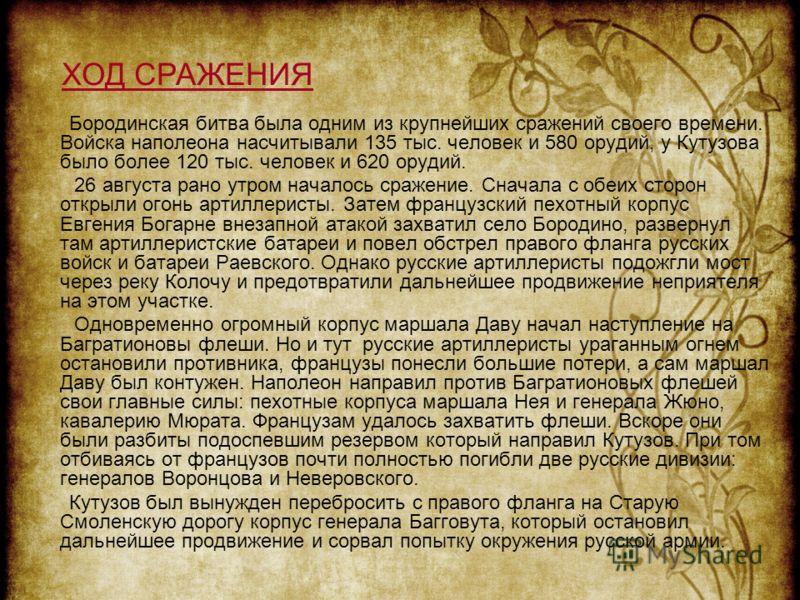Бородинская битва была одним из крупнейших сражений своего времени. Войска наполеона насчитывали 135 тыс. человек и 580 орудий, у Кутузова было более 120 тыс. человек и 620 орудий. 26 августа рано утром началось сражение. Сначала с обеих сторон откры