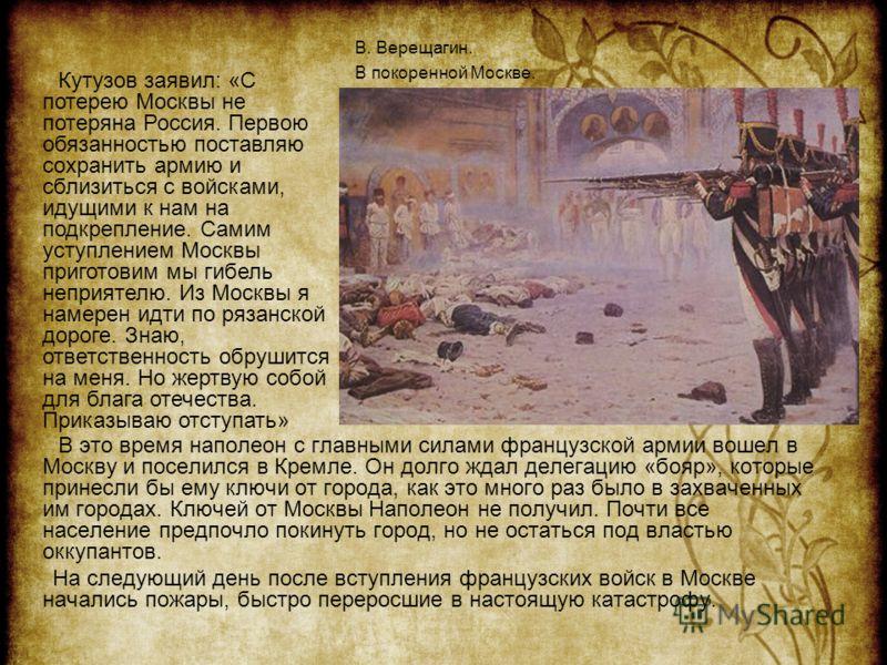 В это время наполеон с главными силами французской армии вошел в Москву и поселился в Кремле. Он долго ждал делегацию «бояр», которые принесли бы ему ключи от города, как это много раз было в захваченных им городах. Ключей от Москвы Наполеон не получ