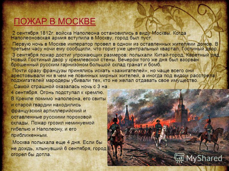 ПОЖАР В МОСКВЕ 2 сентября 1812г. войска Наполеона остановились в виду Москвы. Когда Наполеоновская армия вступила в Москву, город был пуст. Первую ночь в Москве император провел в одном из оставленных жителями домов. В третьем часу ночи ему сообщили,