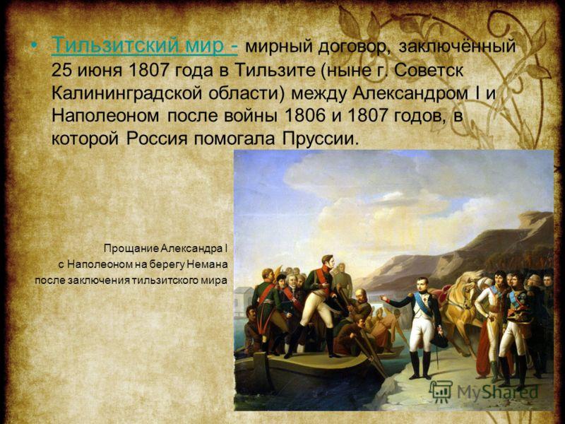 Тильзитский мир - мирный договор, заключённый 25 июня 1807 года в Тильзите (ныне г. Советск Калининградской области) между Александром I и Наполеоном после войны 1806 и 1807 годов, в которой Россия помогала Пруссии.Тильзитский мир Прощание Александра