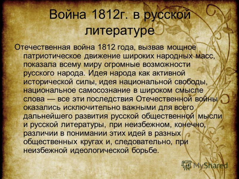 Война 1812г. в русской литературе Отечественная война 1812 года, вызвав мощное патриотическое движение широких народных масс, показала всему миру огромные возможности русского народа. Идея народа как активной исторической силы, идея национальной своб