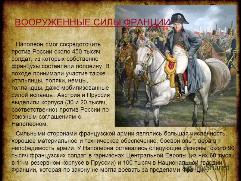 ВООРУЖЕННЫЕ СИЛЫ ФРАНЦИИ Наполеон смог сосредоточить против России около 450 тысяч солдат, из которых собственно французы составляли половину. В походе принимали участие также итальянцы, поляки, немцы, голландцы, даже мобилизованные силой испанцы. Ав