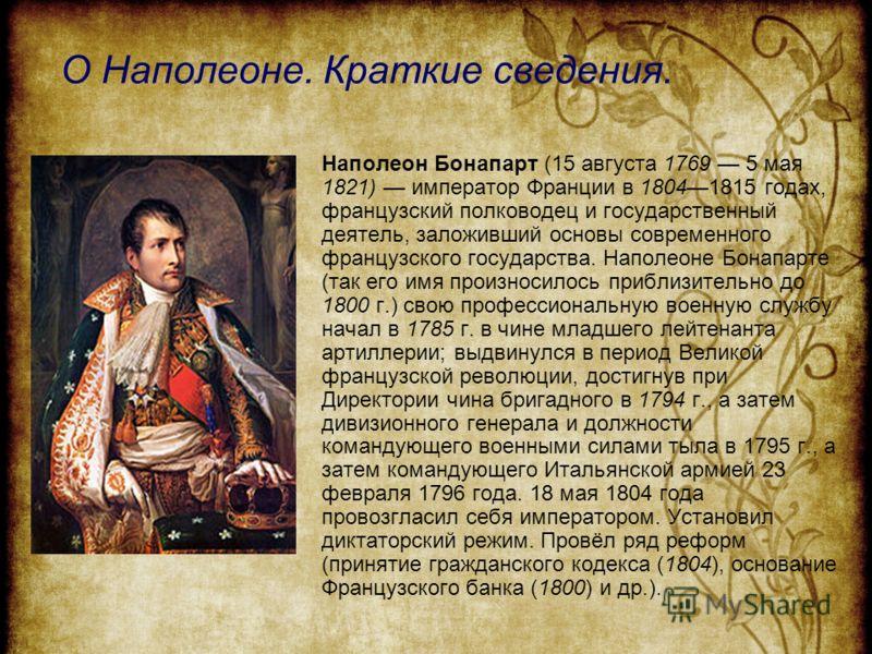 О Наполеоне. Краткие сведения. Наполеон Бонапарт (15 августа 1769 5 мая 1821) император Франции в 18041815 годах, французский полководец и государственный деятель, заложивший основы современного французского государства. Наполеоне Бонапарте (так его