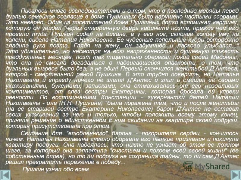 Писалось много исследователями и о том, что в последние месяцы перед дуэлью семейное согласие в доме Пушкиных было нарушено частыми ссорами. Это неверно. Один из посетителей дома Пушкиных долго вспоминал картину, которую он увидел