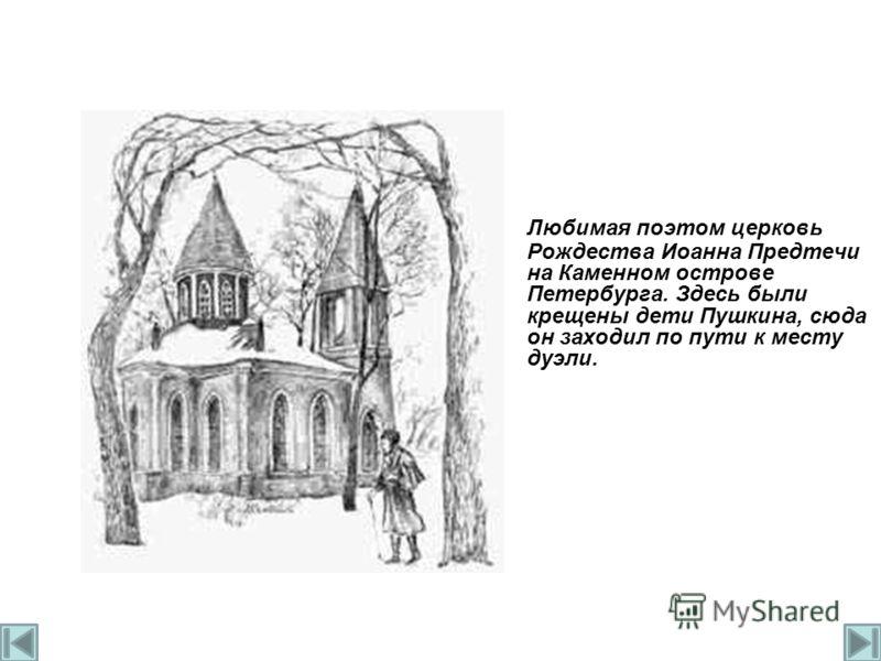 Любимая поэтом церковь Рождества Иоанна Предтечи на Каменном острове Петербурга. Здесь были крещены дети Пушкина, сюда он заходил по пути к месту дуэли.