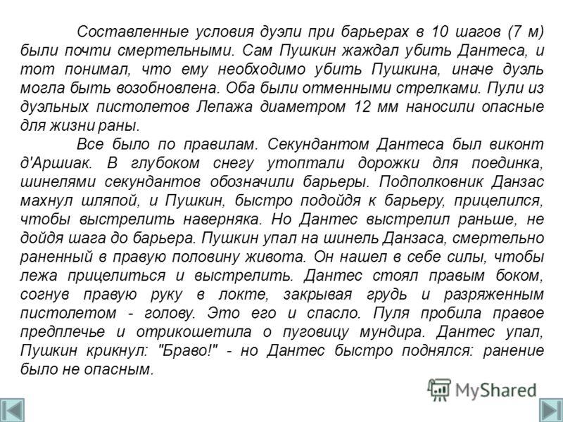 Составленные условия дуэли при барьерах в 10 шагов (7 м) были почти смертельными. Сам Пушкин жаждал убить Дантеса, и тот понимал, что ему необходимо убить Пушкина, иначе дуэль могла быть возобновлена. Оба были отменными стрелками. Пули из дуэльных пи